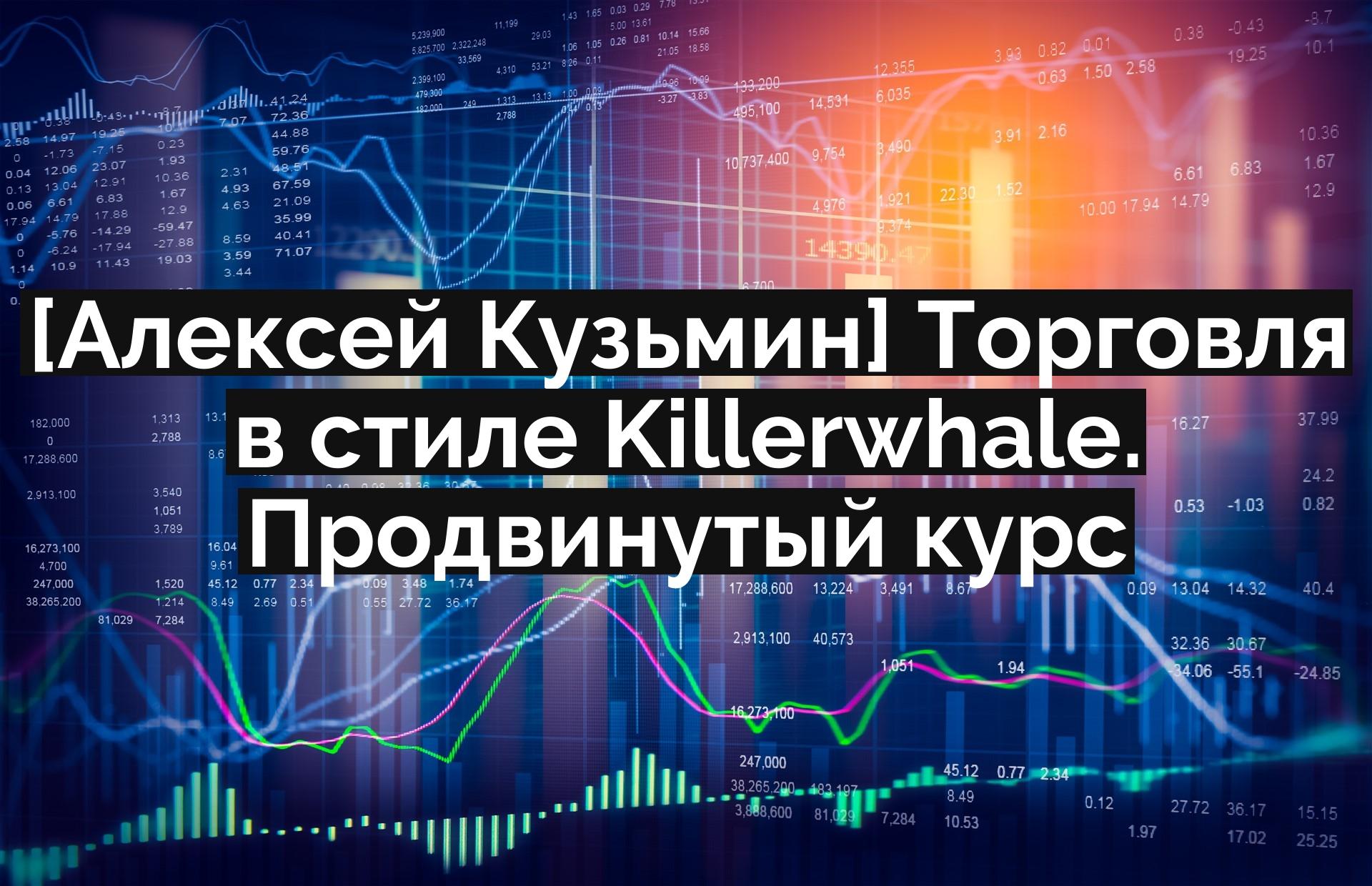 [Алексей Кузьмин] Торговля в стиле Killerwhale. Продвинутый курс