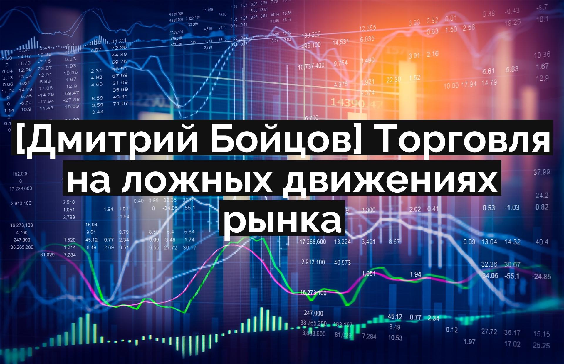 [Дмитрий Бойцов] Торговля на ложных движениях рынка