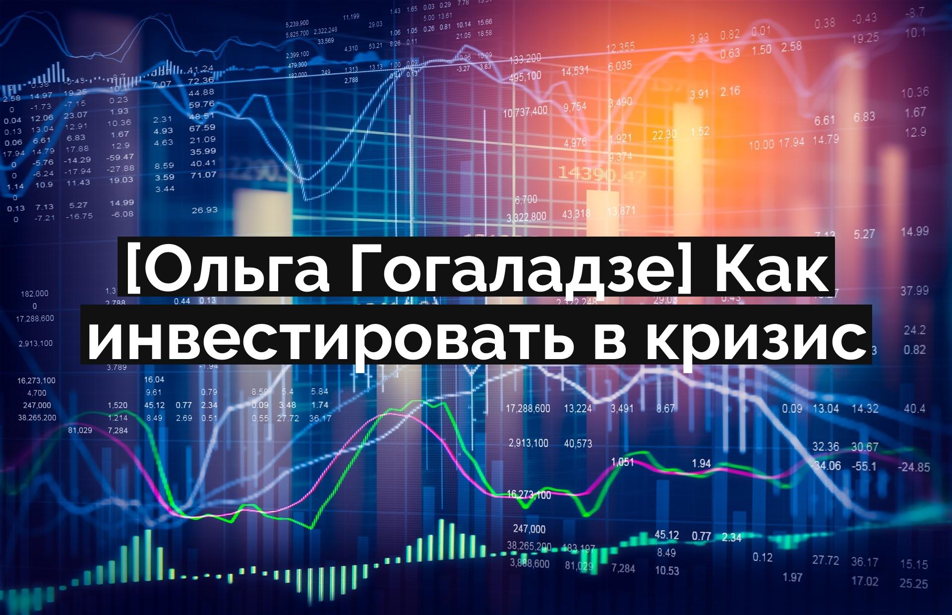 [Ольга Гогаладзе] Как инвестировать в кризис