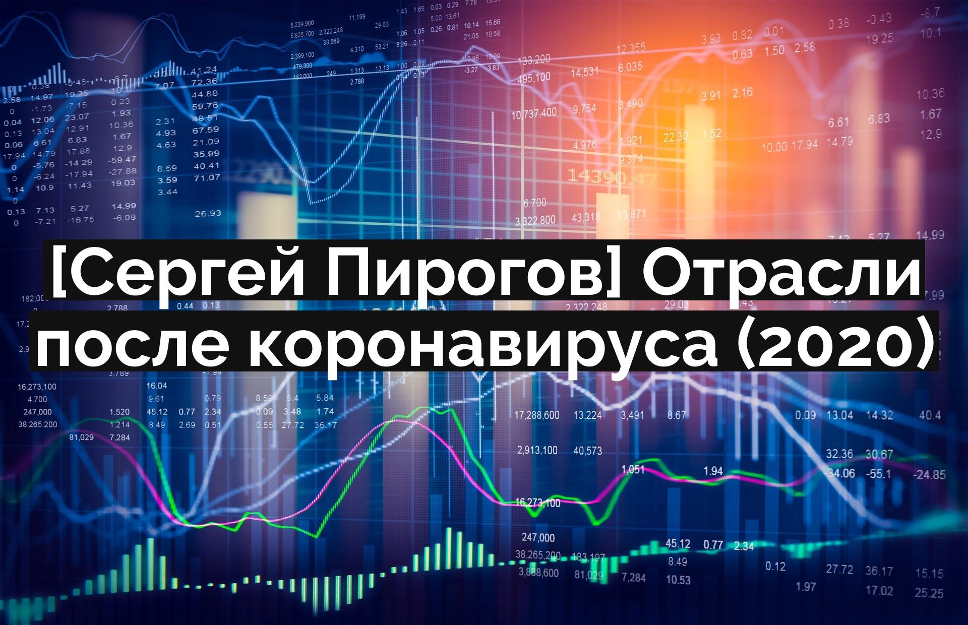 [Сергей Пирогов] Отрасли после коронавируса (2020)