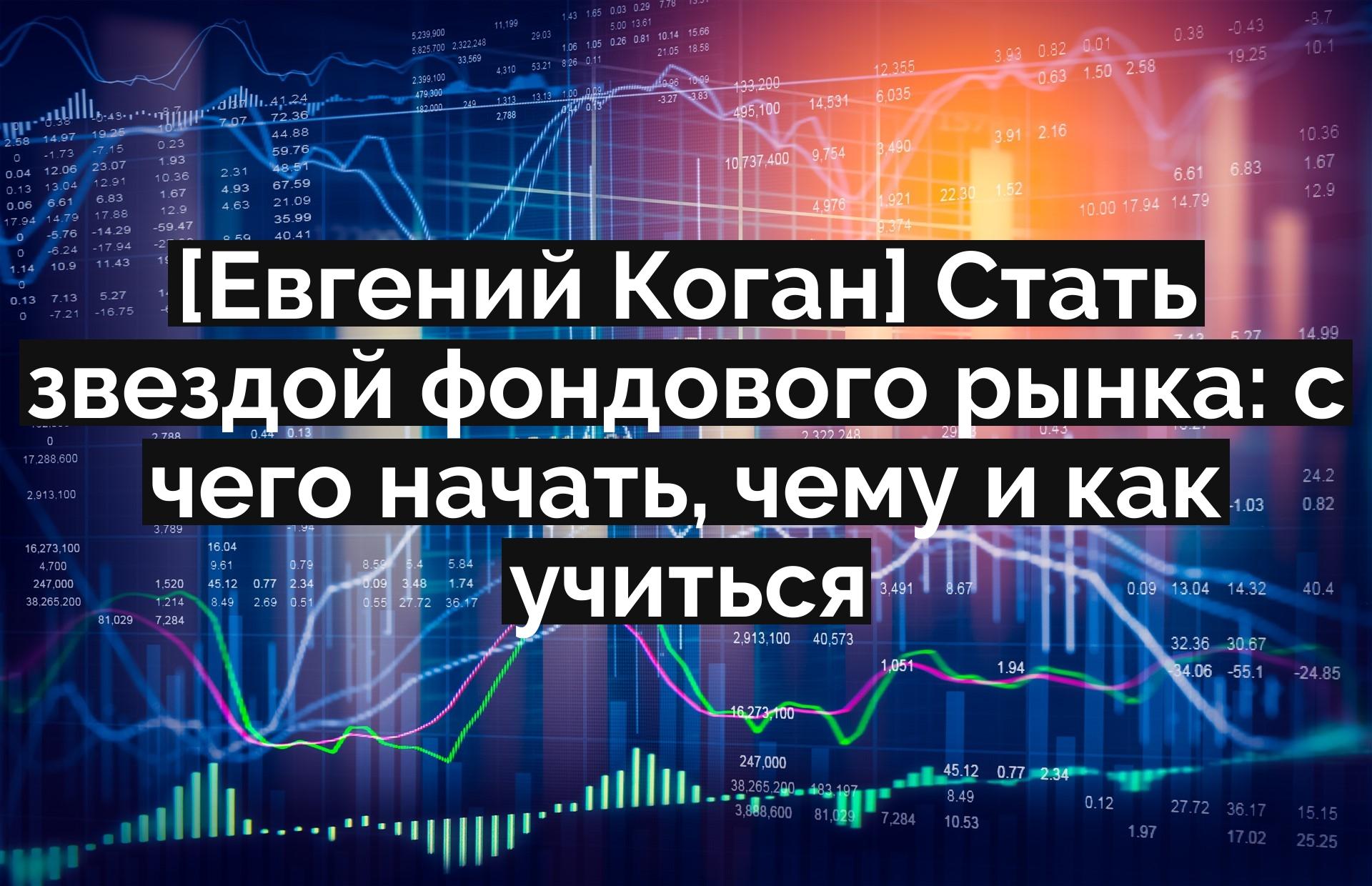 [Евгений Коган] Стать звездой фондового рынка: с чего начать, чему и как учиться