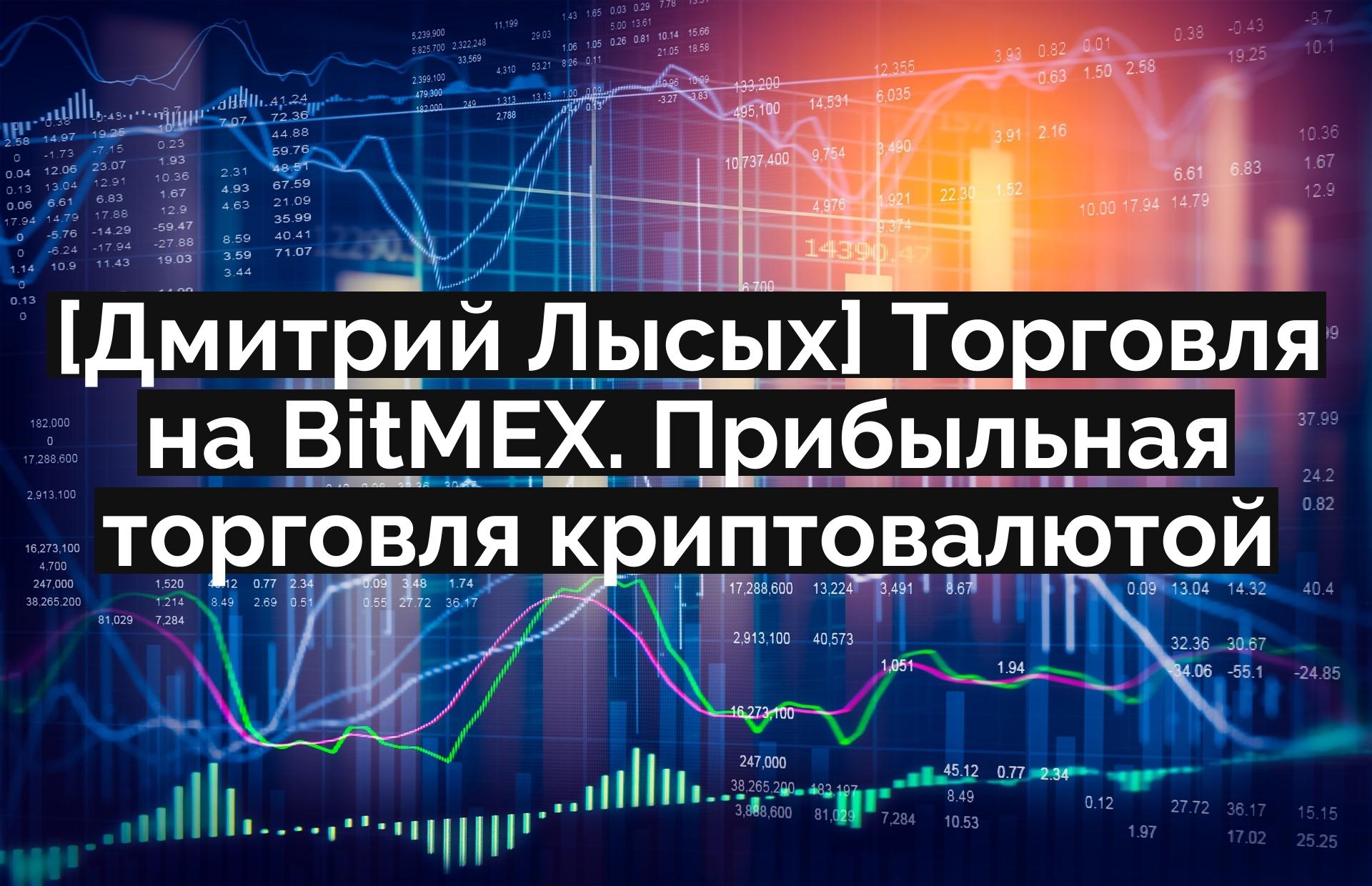 [Дмитрий Лысых] Торговля на BitMEX. Прибыльная торговля криптовалютой