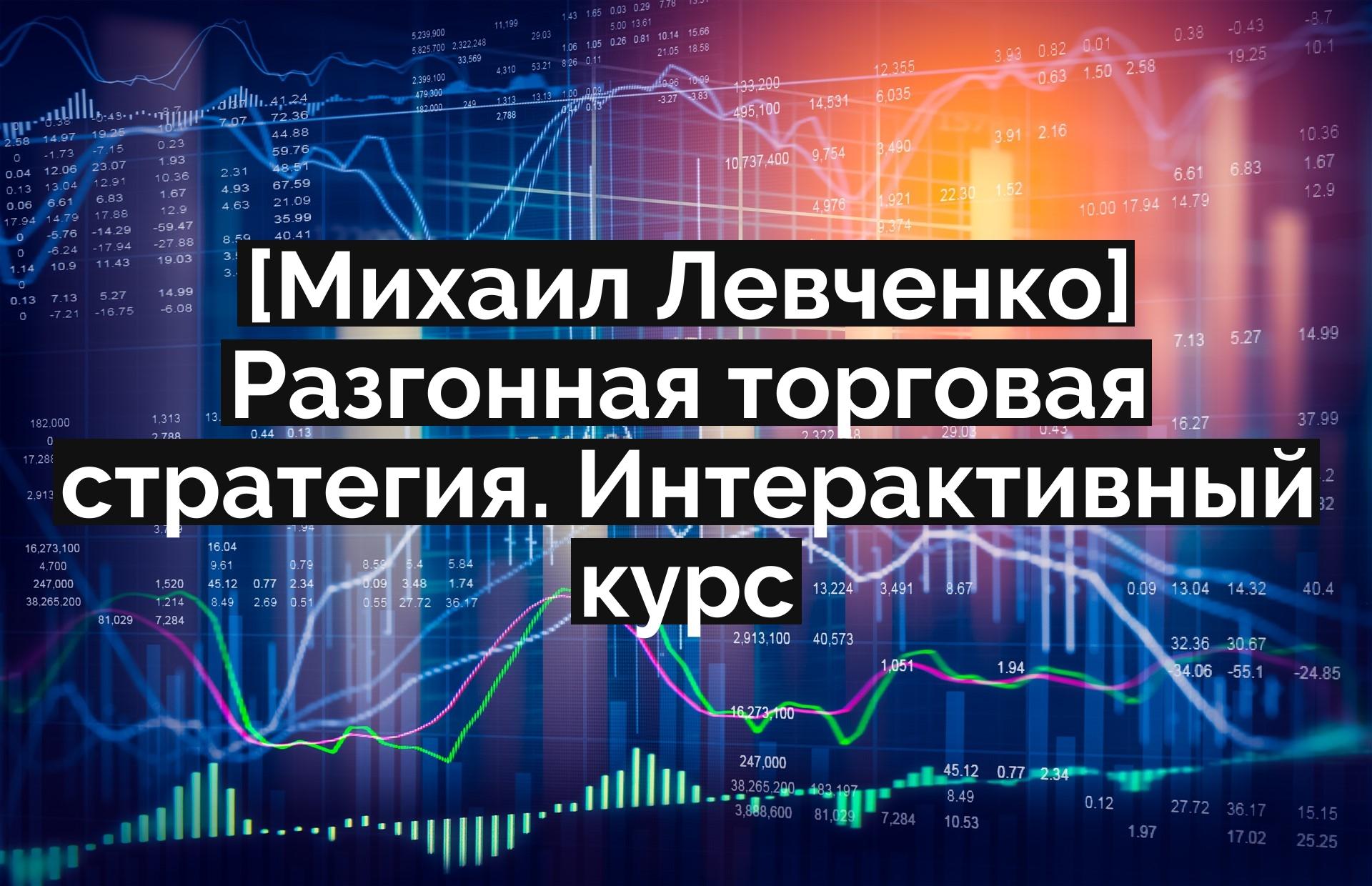 [Михаил Левченко] Разгонная торговая стратегия. Интерактивный курс