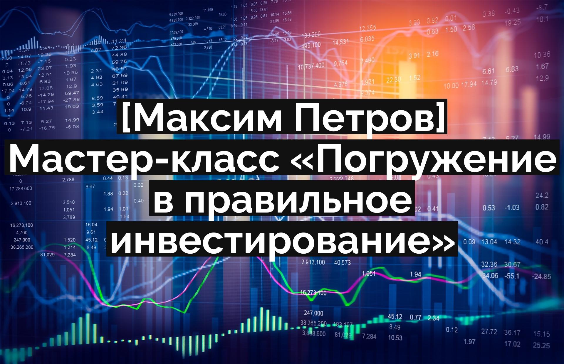 [Максим Петров] Мастер-класс «Погружение в правильное инвестирование»