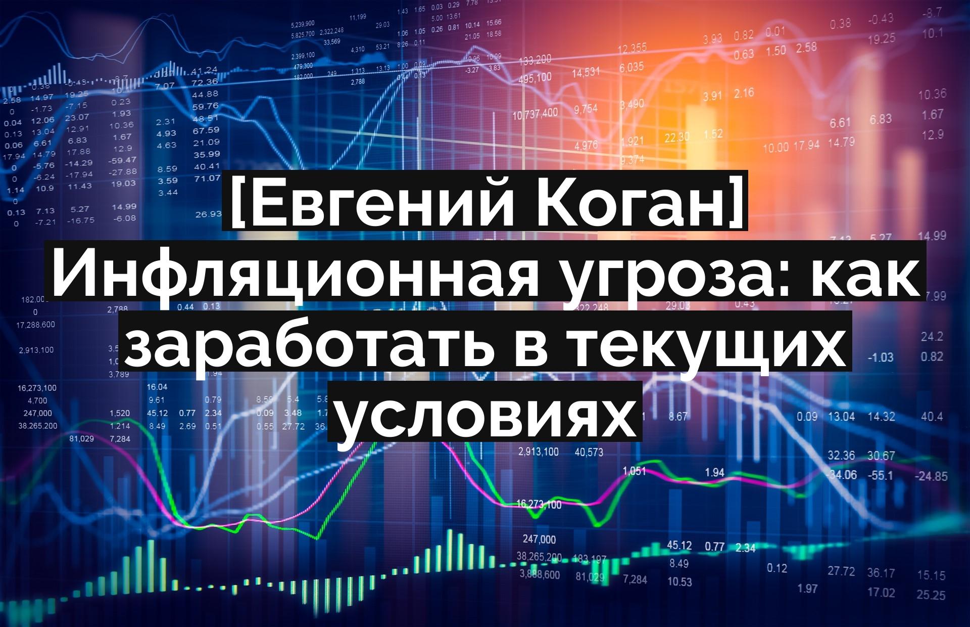 [Евгений Коган] Инфляционная угроза: как заработать в текущих условиях