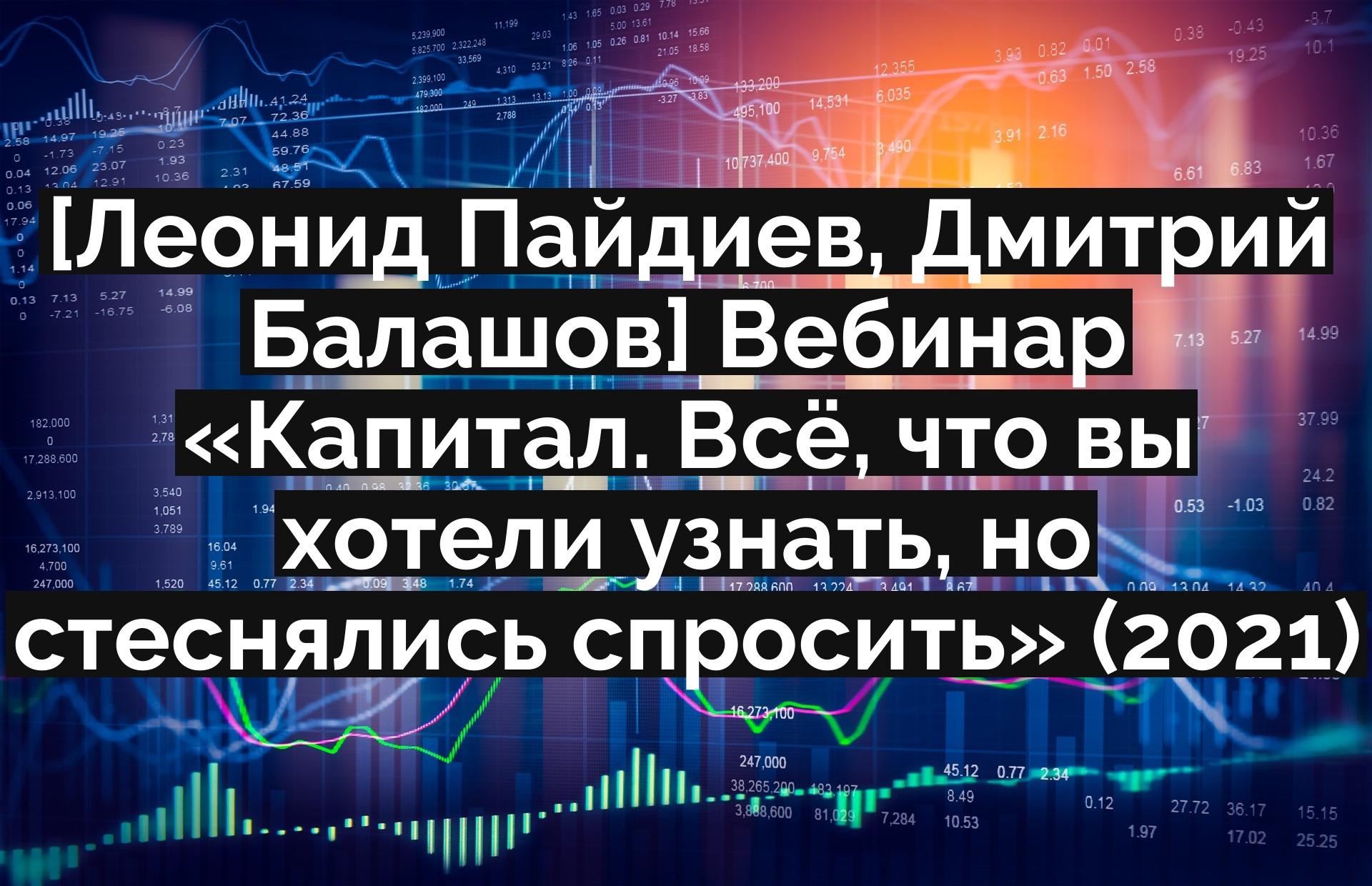 [Леонид Пайдиев, Дмитрий Балашов] Вебинар «Капитал. Всё, что вы хотели узнать, но стеснялись спросить» (2021)