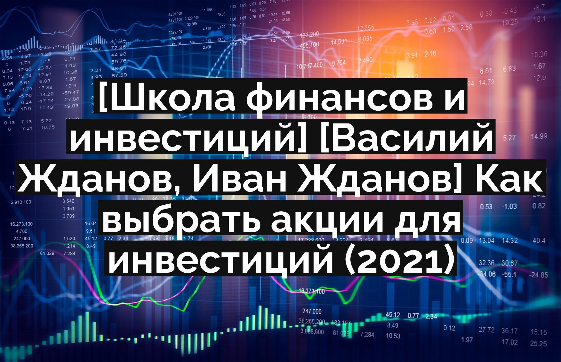 [Школа финансов и инвестиций] [Василий Жданов, Иван Жданов] Как выбрать акции для инвестиций (2021)