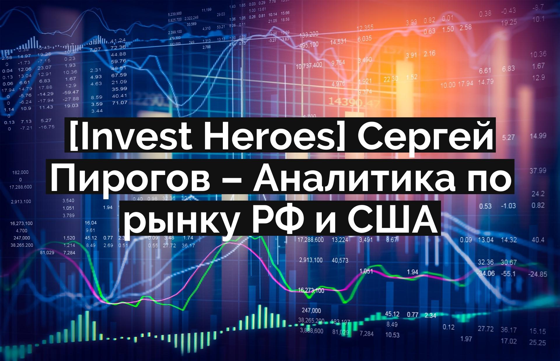 [Invest Heroes] Сергей Пирогов – Аналитика по рынку РФ и США