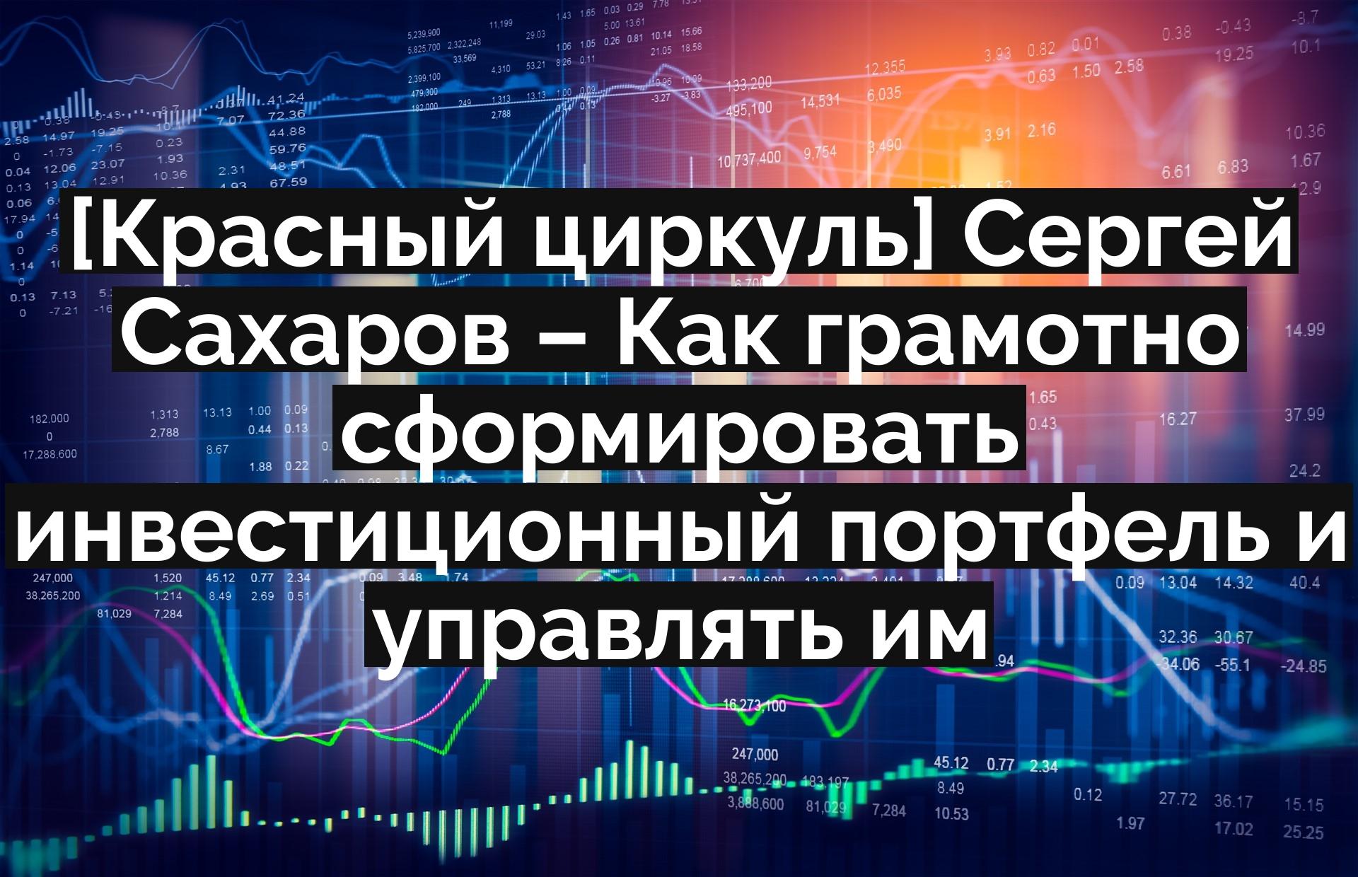 [Красный циркуль] Сергей Сахаров – Как грамотно сформировать инвестиционный портфель и управлять им